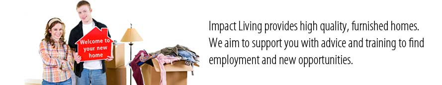 Impact Living aims to provide affordable quality furnished homes with support for all young people to enabled them to achieve their full potential.
